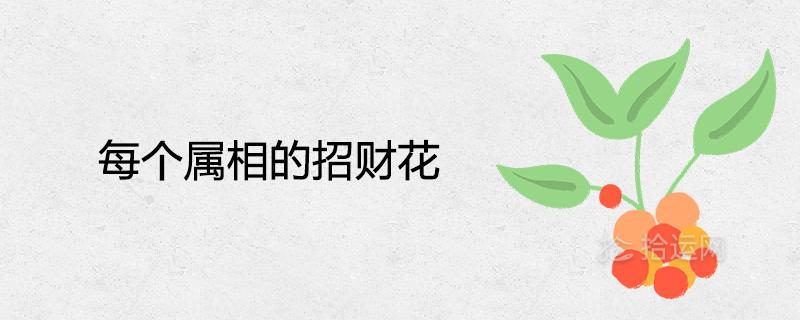 每个属相的招财花 十二生肖旺运吉祥的植物