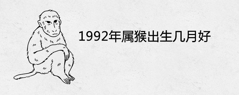 1992年属猴出生几月好