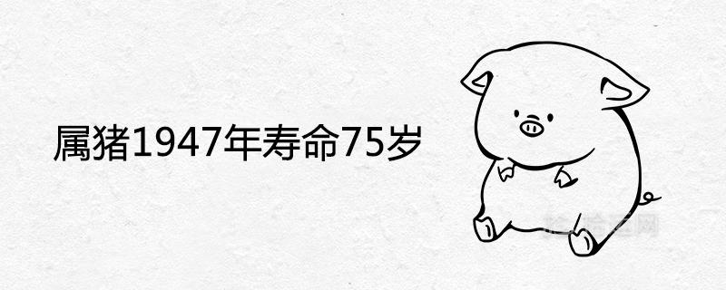 属猪1947年寿命75岁是真的吗 一生寿终年龄