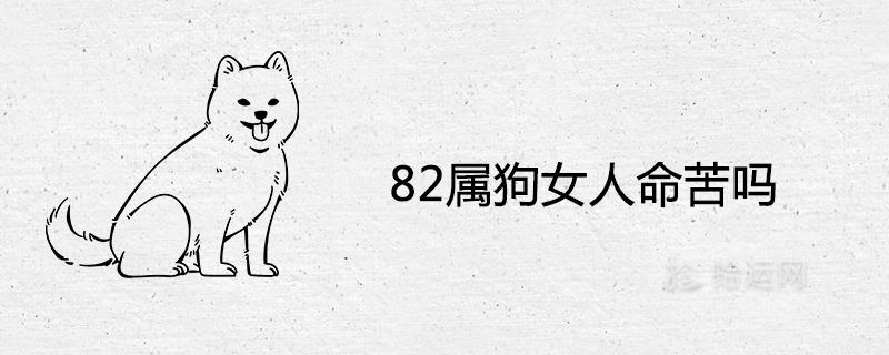 82属狗女人命苦吗 几月出生不好