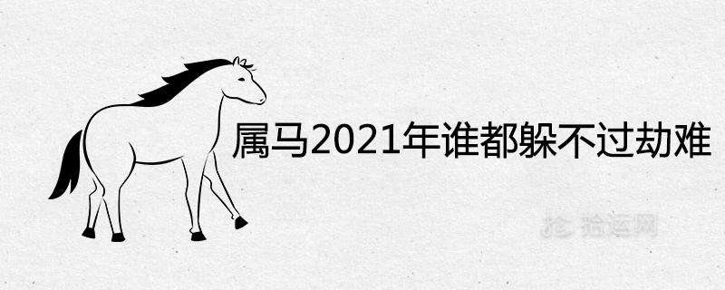 属马2021年谁都躲不过的劫难有哪些
