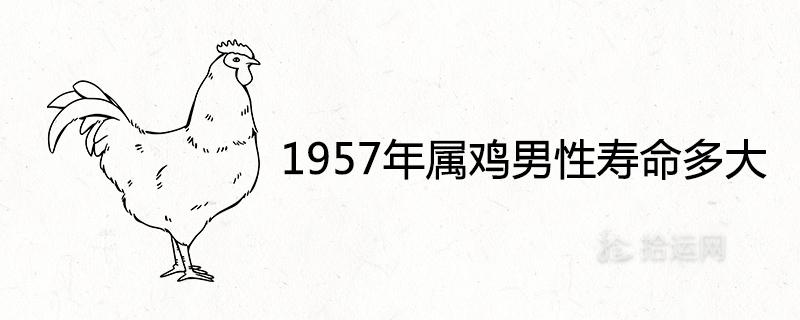 1957年属鸡男性寿命多大 2021年健康运势如何