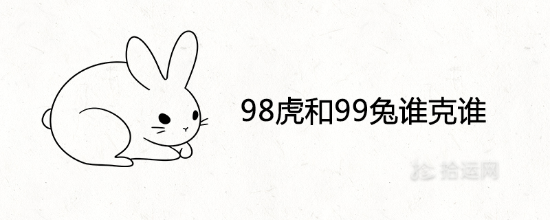 98虎和99兔谁克谁 婚姻相配吗
