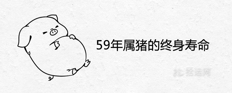 59年属猪的终身寿命 晚年命运如何