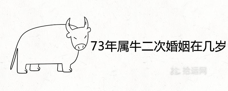 73年属牛二次婚姻在几岁 一生必定有二婚吗