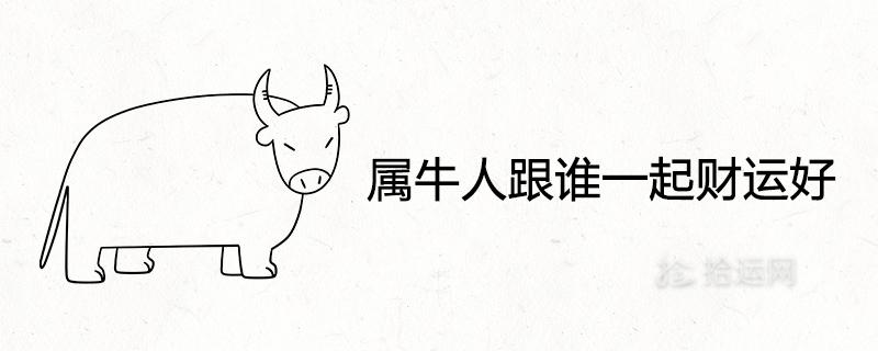 属牛人跟谁一起财运好 一生的贵人生肖