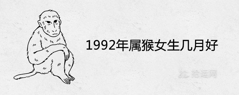 1992年属猴女生几月好 出生12个月12种不同的命运