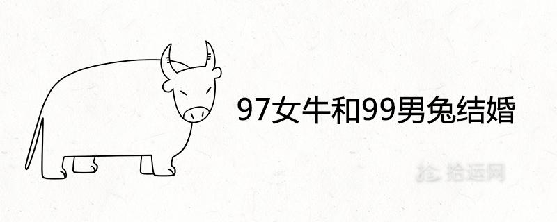 97女牛和99男兔结婚好不好 婚姻相配吗