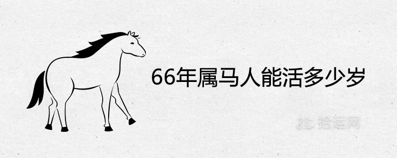 66年属马人能活多少岁 晚年命运如何